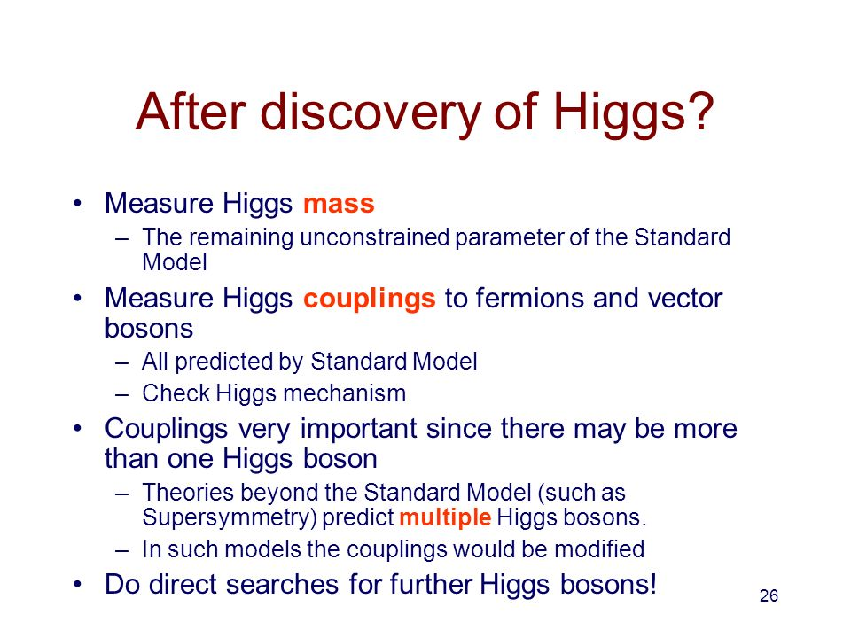 26 After discovery of Higgs? Measure Higgs mass –The remaining unconstrained parameter of the Standard Model Measure Higgs couplings to fermions and v