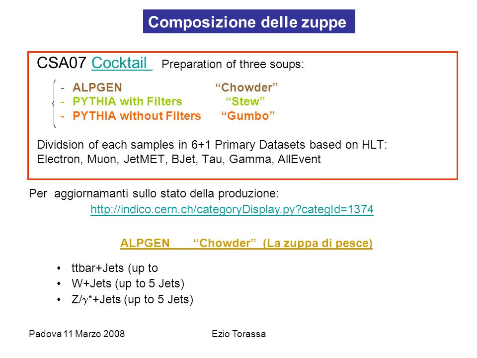 Padova 11 Marzo 2008Ezio Torassa PYTHIA without Filters Gumbo (la zuppa densa) QCD di-jets (Pt_hat >15 GeV) MinBias Gamma+Jets DY (ee,, ), only 10GeV <M_ll <40GeV bin (M_ll already included form Alpgen Z/ *+Jets) PYTHIA with Filters Stew (lo stufato) BbartoJpsi BtoJpsi bbe_Pt_170_up, bbe_Pt_50_170, bbe_Pt_5_50 QCD_Pt_0_15 Charmonium_Pt_20_inf, Charmonium_Pt_0_20 Bottomonium_Pt_20_inf, Bottomonium_Pt_0_20 Electron_ppEleX Muon_ppMuX