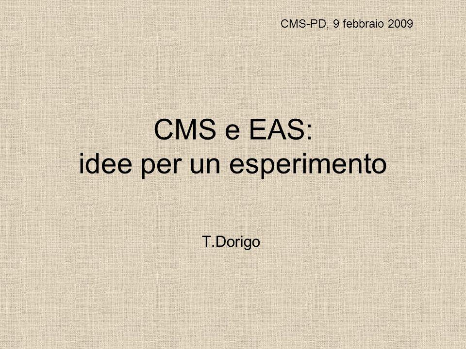 CMS e EAS: idee per un esperimento T.Dorigo CMS-PD, 9 febbraio 2009