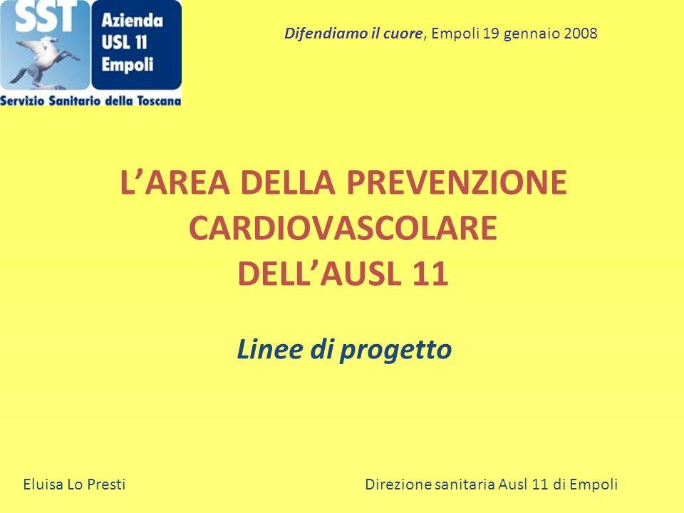 LAREA DELLA PREVENZIONE CARDIOVASCOLARE DELLAUSL 11 Linee di progetto Eluisa Lo Presti Direzione sanitaria Ausl 11 di Empoli Difendiamo il cuore, Empo