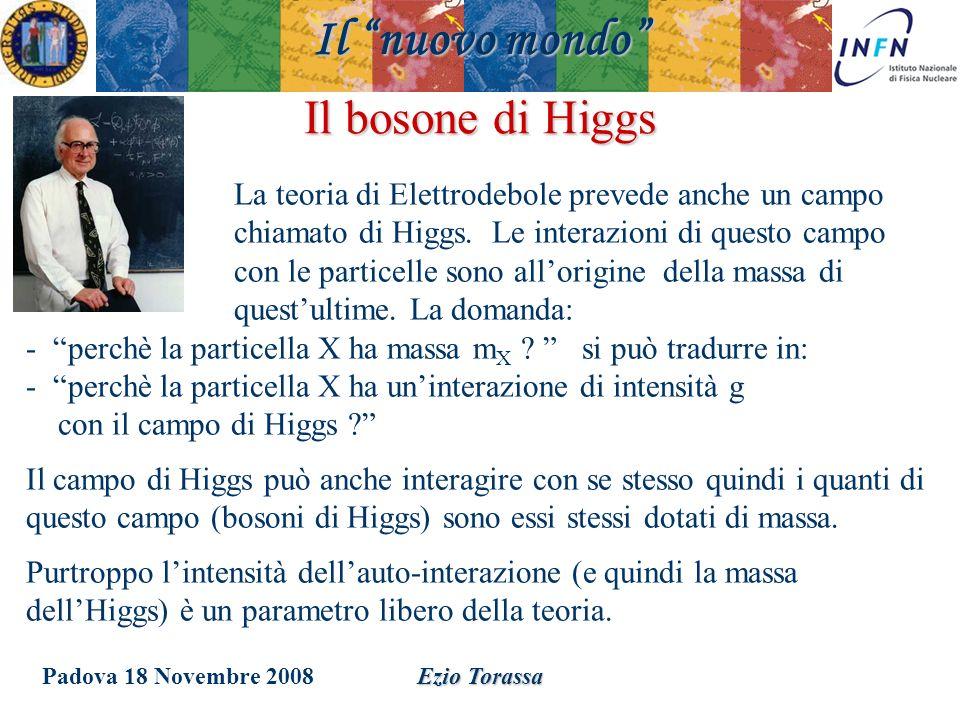 Padova 18 Novembre 2008Ezio Torassa Il bosone di Higgs La teoria di Elettrodebole prevede anche un campo chiamato di Higgs. Le interazioni di questo c