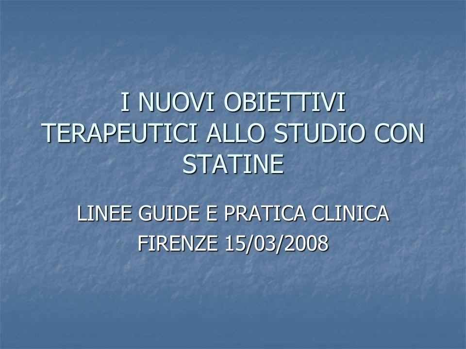 I NUOVI OBIETTIVI TERAPEUTICI ALLO STUDIO CON STATINE LINEE GUIDE E PRATICA CLINICA FIRENZE 15/03/2008