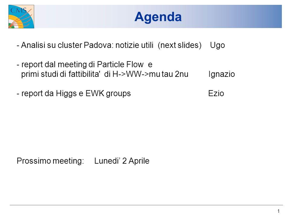 1 Agenda - Analisi su cluster Padova: notizie utili (next slides) Ugo - report dal meeting di Particle Flow e primi studi di fattibilita di H->WW->mu tau 2nu Ignazio - report da Higgs e EWK groups Ezio Prossimo meeting: Lunedi 2 Aprile