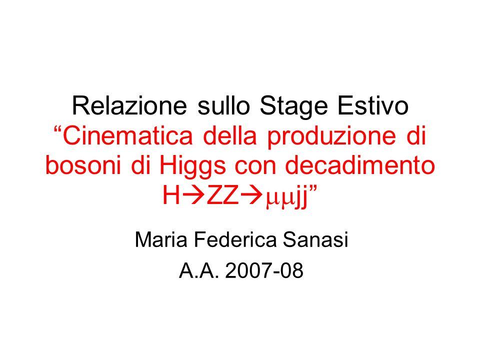 Relazione sullo Stage Estivo Cinematica della produzione di bosoni di Higgs con decadimento H ZZ jj Maria Federica Sanasi A.A. 2007-08 Padova, 7 ottob