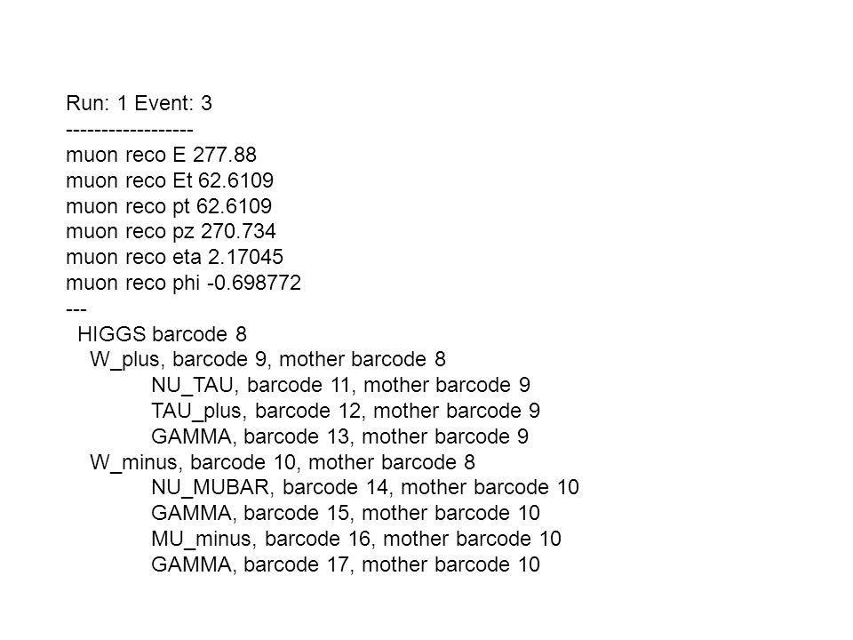 Run: 1 Event: 3 ------------------ muon reco E 277.88 muon reco Et 62.6109 muon reco pt 62.6109 muon reco pz 270.734 muon reco eta 2.17045 muon reco phi -0.698772 --- HIGGS barcode 8 W_plus, barcode 9, mother barcode 8 NU_TAU, barcode 11, mother barcode 9 TAU_plus, barcode 12, mother barcode 9 GAMMA, barcode 13, mother barcode 9 W_minus, barcode 10, mother barcode 8 NU_MUBAR, barcode 14, mother barcode 10 GAMMA, barcode 15, mother barcode 10 MU_minus, barcode 16, mother barcode 10 GAMMA, barcode 17, mother barcode 10