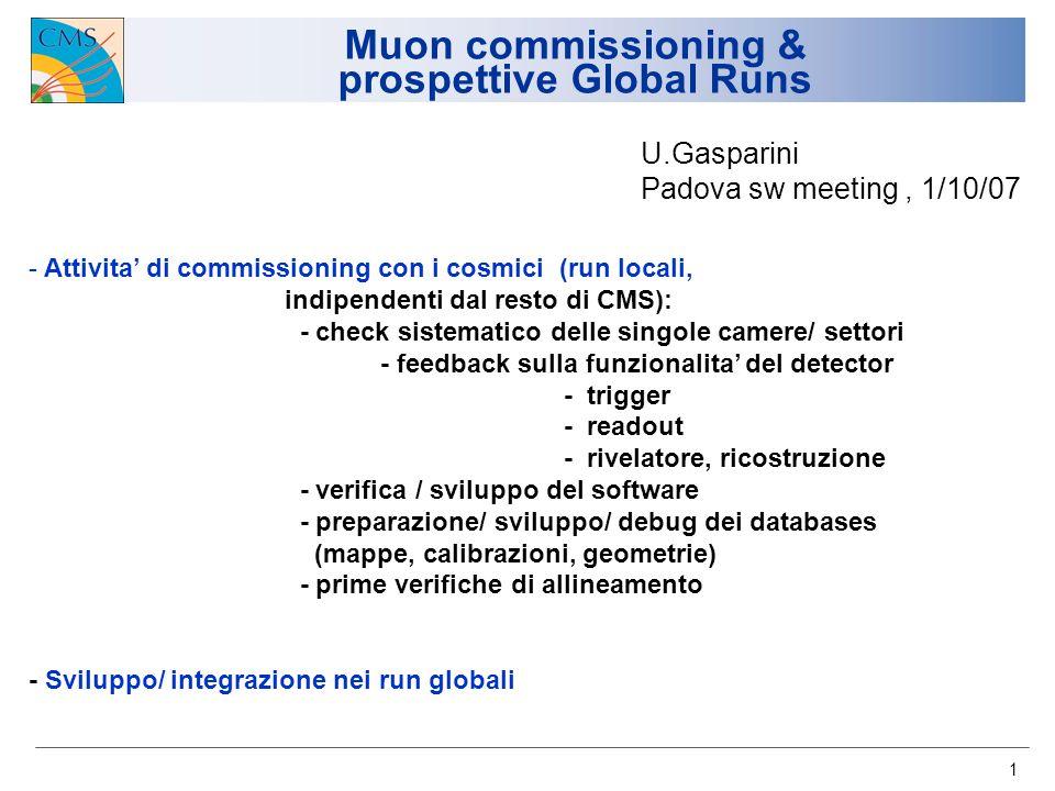 1 Muon commissioning & prospettive Global Runs - Attivita di commissioning con i cosmici (run locali, indipendenti dal resto di CMS): - check sistemat