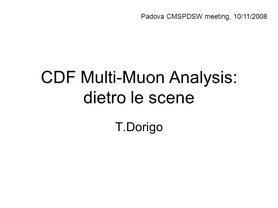 CDF Multi-Muon Analysis: dietro le scene T.Dorigo Padova CMSPDSW meeting, 10/11/2008