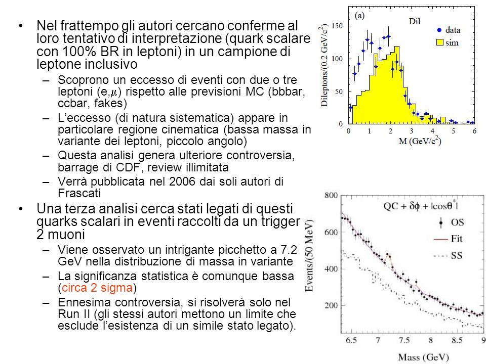 Nel frattempo gli autori cercano conferme al loro tentativo di interpretazione (quark scalare con 100% BR in leptoni) in un campione di leptone inclusivo –Scoprono un eccesso di eventi con due o tre leptoni (e, ) rispetto alle previsioni MC (bbbar, ccbar, fakes) –Leccesso (di natura sistematica) appare in particolare regione cinematica (bassa massa in variante dei leptoni, piccolo angolo) –Questa analisi genera ulteriore controversia, barrage di CDF, review illimitata –Verrà pubblicata nel 2006 dai soli autori di Frascati Una terza analisi cerca stati legati di questi quarks scalari in eventi raccolti da un trigger di 2 muoni –Viene osservato un intrigante picchetto a 7.2 GeV nella distribuzione di massa in variante –La significanza statistica è comunque bassa (circa 2 sigma) –Ennesima controversia, si risolverà solo nel Run II (gli stessi autori mettono un limite che esclude lesistenza di un simile stato legato).