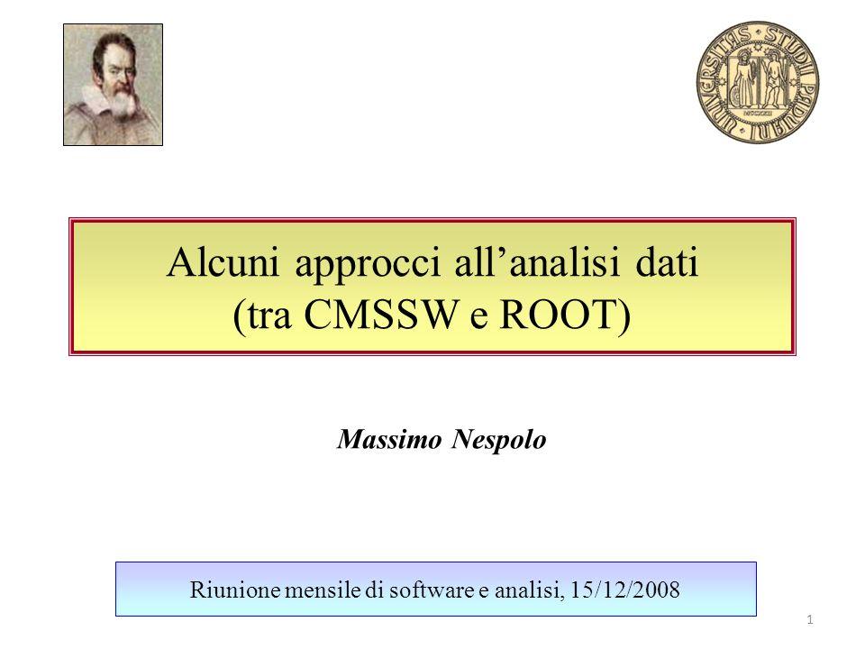 Alcuni approcci allanalisi dati (tra CMSSW e ROOT) Riunione mensile di software e analisi, 15/12/2008 Massimo Nespolo 1
