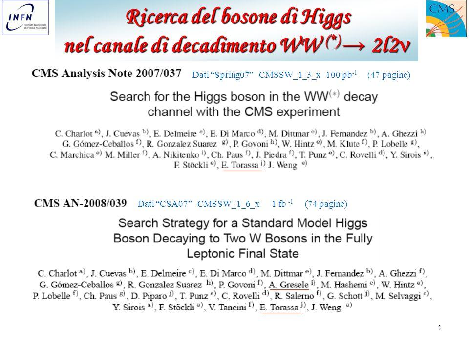 1 Ricerca del bosone di Higgs nel canale di decadimento WW (*) 2l2 nel canale di decadimento WW (*) 2l2 Dati Spring07 CMSSW_1_3_x 100 pb -1 (47 pagine) Dati CSA07 CMSSW_1_6_x 1 fb -1 (74 pagine)