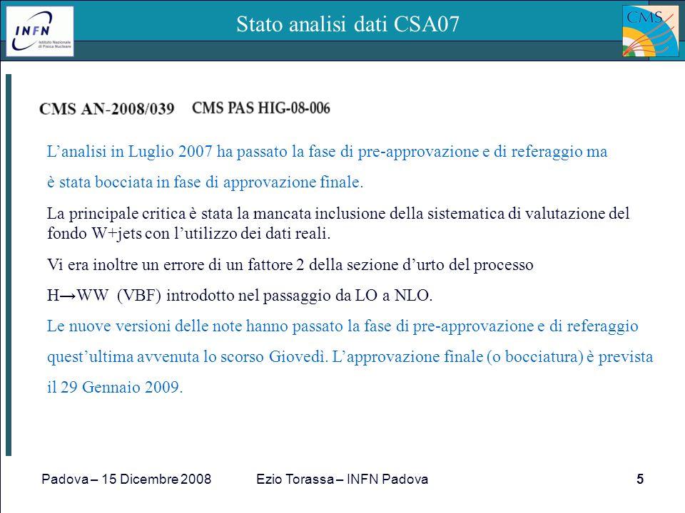 Padova – 15 Dicembre 2008Ezio Torassa – INFN Padova5 Stato analisi dati CSA07 Lanalisi in Luglio 2007 ha passato la fase di pre-approvazione e di referaggio ma è stata bocciata in fase di approvazione finale.
