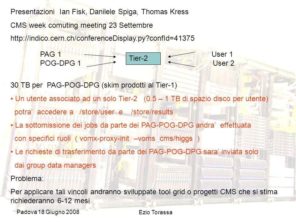 Padova 18 Giugno 2008 Ezio Torassa Presentazioni Ian Fisk, Danilele Spiga, Thomas Kress CMS week comuting meeting 23 Settembre Tier-2 30 TB per PAG-POG-DPG (skim prodotti al Tier-1) Un utente associato ad un solo Tier-2 (0.5 – 1 TB di spazio disco per utente) potra accedere a /store/user e /store/results La sottomissione dei jobs da parte dei PAG-POG-DPG andra effettuata con specifici ruoli ( vomx-proxy-init –voms cms/higgs ) Le richieste di trasferimento da parte dei PAG-POG-DPG sara inviata solo dai group data managers Problema: Per applicare tali vincoli andranno sviluppate tool grid o progetti CMS che si stima richiederanno 6-12 mesi http://indico.cern.ch/conferenceDisplay.py confId=41375 PAG 1 User 1 POG-DPG 1 User 2