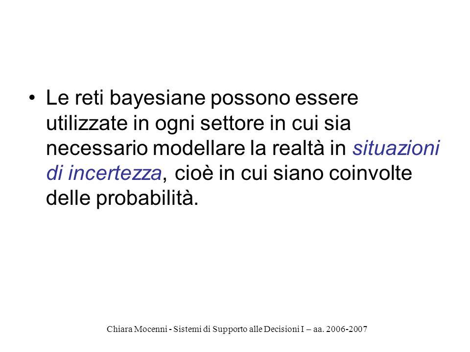 Chiara Mocenni - Sistemi di Supporto alle Decisioni I – aa. 2006-2007 Le reti bayesiane possono essere utilizzate in ogni settore in cui sia necessari