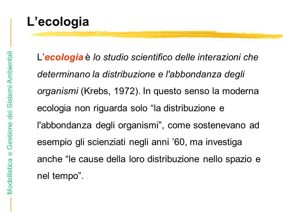 Modellistica e Gestione dei Sistemi Ambientali Lecologia Lecologia è lo studio scientifico delle interazioni che determinano la distribuzione e l abbondanza degli organismi (Krebs, 1972).