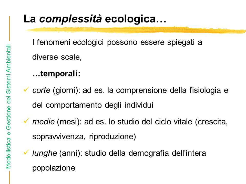 Modellistica e Gestione dei Sistemi Ambientali La complessità ecologica… I fenomeni ecologici possono essere spiegati a diverse scale, …temporali: corte (giorni): ad es.