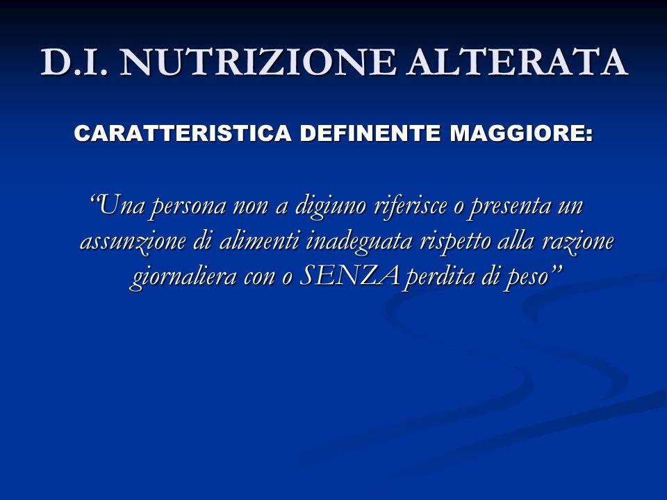 D.I. NUTRIZIONE ALTERATA CARATTERISTICA DEFINENTE MAGGIORE: Una persona non a digiuno riferisce o presenta un assunzione di alimenti inadeguata rispet