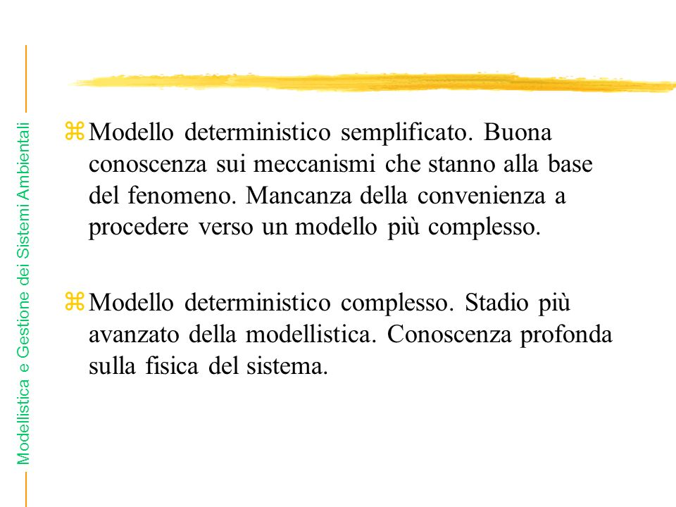 Modellistica e Gestione dei Sistemi Ambientali zModello deterministico semplificato. Buona conoscenza sui meccanismi che stanno alla base del fenomeno