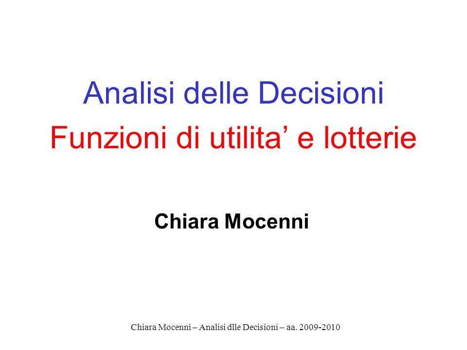 Chiara Mocenni – Analisi dlle Decisioni – aa. 2009-2010 Analisi delle Decisioni Funzioni di utilita e lotterie Chiara Mocenni