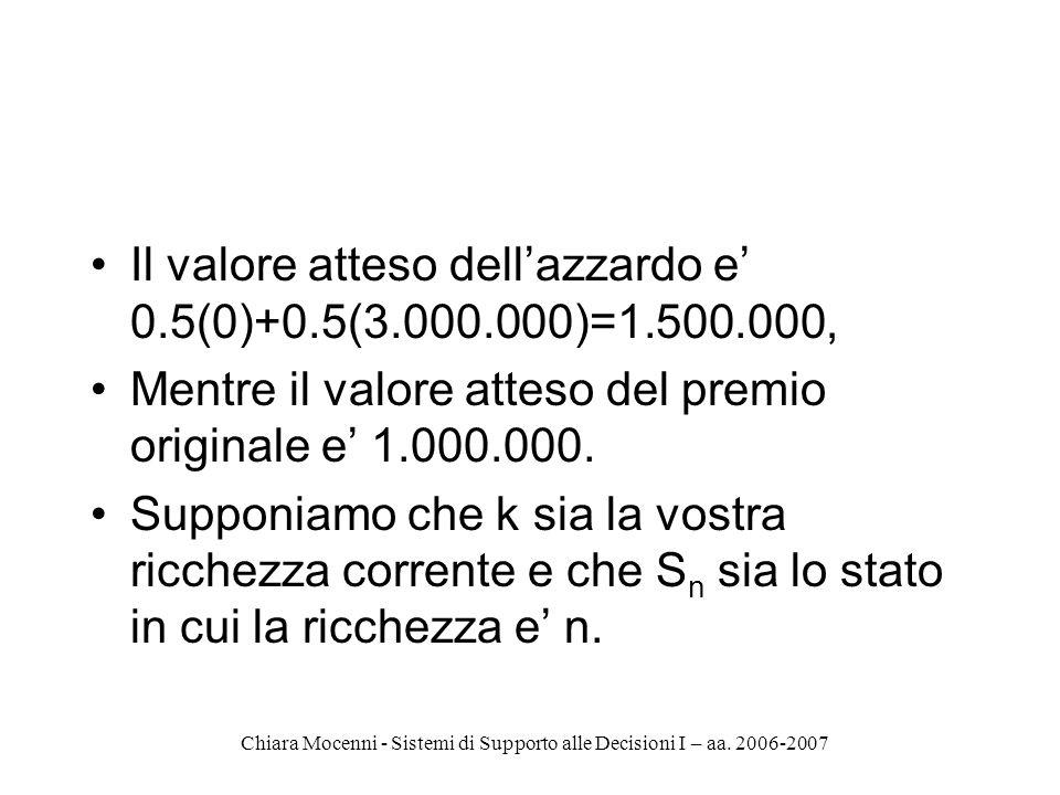 Chiara Mocenni - Sistemi di Supporto alle Decisioni I – aa. 2006-2007 Il valore atteso dellazzardo e 0.5(0)+0.5(3.000.000)=1.500.000, Mentre il valore