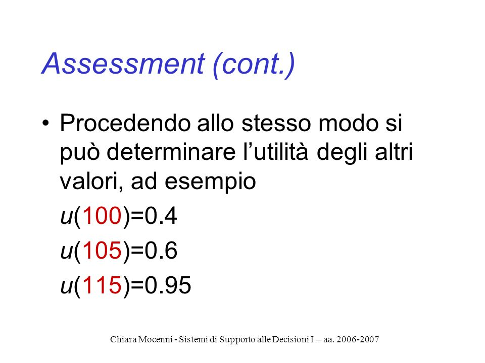 Chiara Mocenni - Sistemi di Supporto alle Decisioni I – aa. 2006-2007 Assessment (cont.) Procedendo allo stesso modo si può determinare lutilità degli