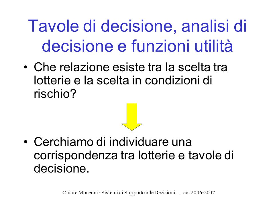 Chiara Mocenni - Sistemi di Supporto alle Decisioni I – aa. 2006-2007 Tavole di decisione, analisi di decisione e funzioni utilità Che relazione esist