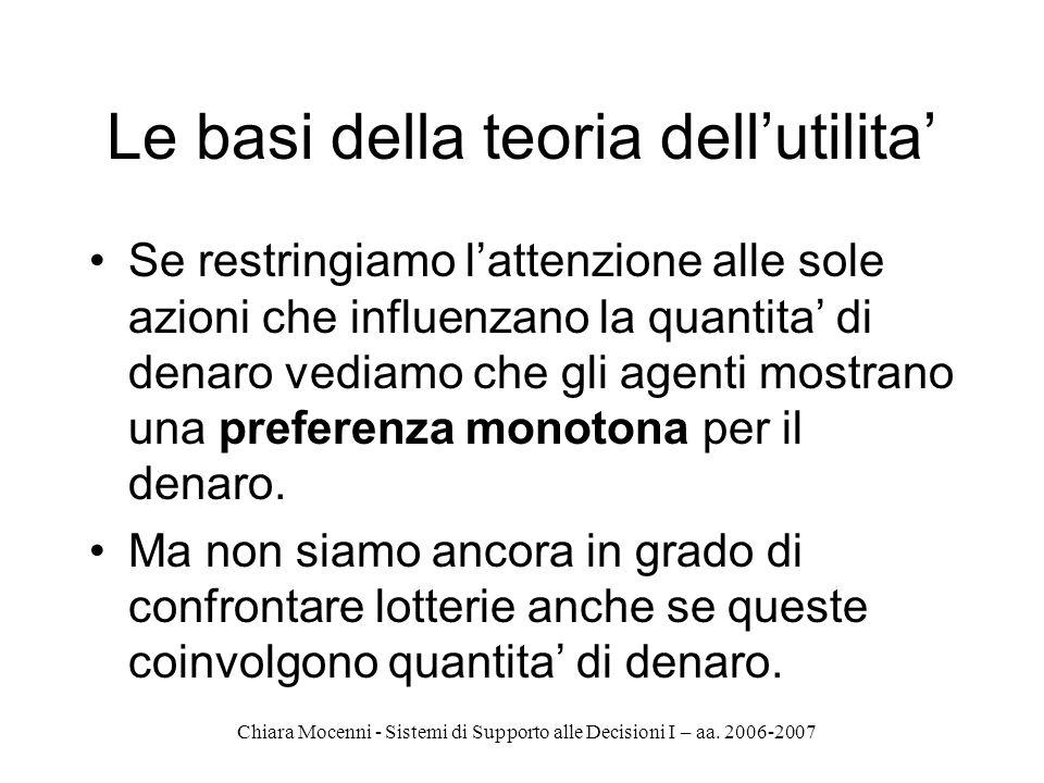 Chiara Mocenni - Sistemi di Supporto alle Decisioni I – aa. 2006-2007 Le basi della teoria dellutilita Se restringiamo lattenzione alle sole azioni ch