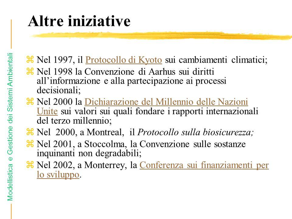 Modellistica e Gestione dei Sistemi Ambientali Altre iniziative zNel 1997, il Protocollo di Kyoto sui cambiamenti climatici;Protocollo di Kyoto zNel 1998 la Convenzione di Aarhus sui diritti allinformazione e alla partecipazione ai processi decisionali; zNel 2000 la Dichiarazione del Millennio delle Nazioni Unite sui valori sui quali fondare i rapporti internazionali del terzo millennio;Dichiarazione del Millennio delle Nazioni Unite zNel 2000, a Montreal, il Protocollo sulla biosicurezza; zNel 2001, a Stoccolma, la Convenzione sulle sostanze inquinanti non degradabili; zNel 2002, a Monterrey, la Conferenza sui finanziamenti per lo sviluppo.Conferenza sui finanziamenti per lo sviluppo