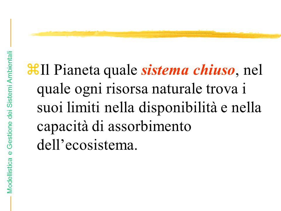 Modellistica e Gestione dei Sistemi Ambientali zIl Pianeta quale sistema chiuso, nel quale ogni risorsa naturale trova i suoi limiti nella disponibilità e nella capacità di assorbimento dellecosistema.