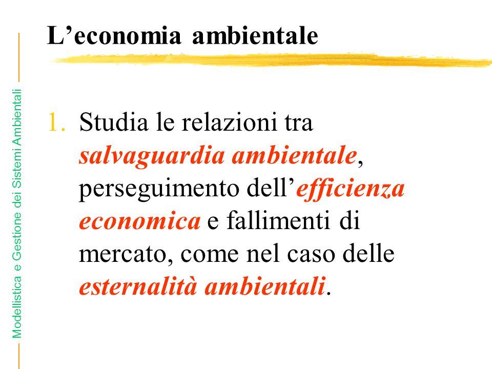 Modellistica e Gestione dei Sistemi Ambientali Leconomia ambientale 1.Studia le relazioni tra salvaguardia ambientale, perseguimento dellefficienza economica e fallimenti di mercato, come nel caso delle esternalità ambientali.
