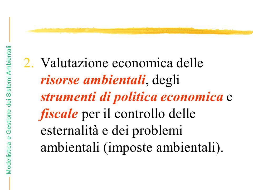 Modellistica e Gestione dei Sistemi Ambientali 2.Valutazione economica delle risorse ambientali, degli strumenti di politica economica e fiscale per il controllo delle esternalità e dei problemi ambientali (imposte ambientali).