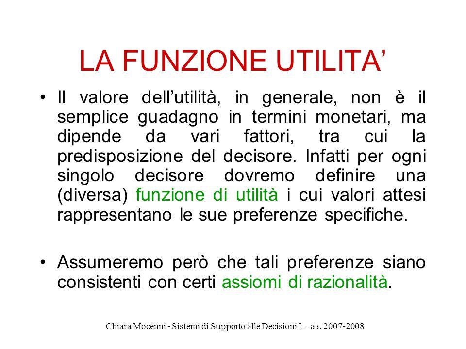 Chiara Mocenni - Sistemi di Supporto alle Decisioni I – aa. 2007-2008 LA FUNZIONE UTILITA Il valore dellutilità, in generale, non è il semplice guadag