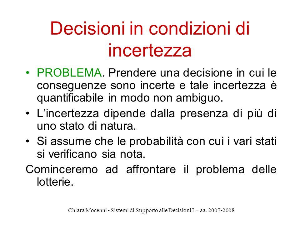 Chiara Mocenni - Sistemi di Supporto alle Decisioni I – aa. 2007-2008 Decisioni in condizioni di incertezza PROBLEMA. Prendere una decisione in cui le