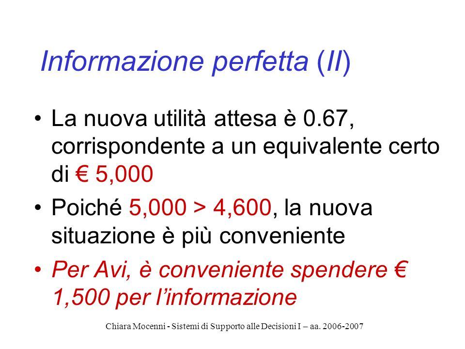 Chiara Mocenni - Sistemi di Supporto alle Decisioni I – aa. 2006-2007 Informazione perfetta (II) La nuova utilità attesa è 0.67, corrispondente a un e