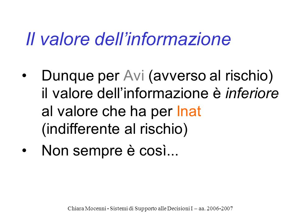 Chiara Mocenni - Sistemi di Supporto alle Decisioni I – aa. 2006-2007 Il valore dellinformazione Dunque per Avi (avverso al rischio) il valore dellinf