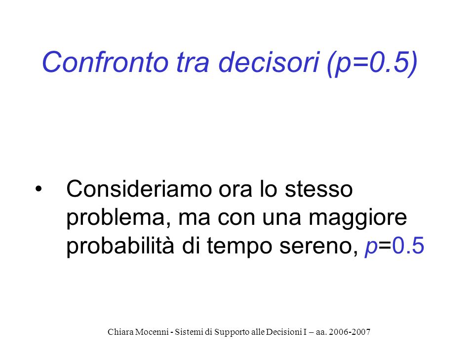 Chiara Mocenni - Sistemi di Supporto alle Decisioni I – aa. 2006-2007 Confronto tra decisori (p=0.5) Consideriamo ora lo stesso problema, ma con una m