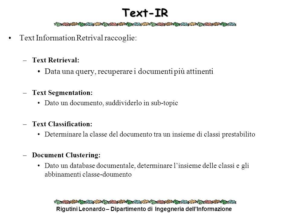 Rigutini Leonardo – Dipartimento di Ingegneria dellInformazione Text-IR - 2 Text Classification: –Ogni classe C i è vista come un documento (vettore) –Dato un documento D j, si calcola sim(C i, D j ) per ogni C i –D j viene inserito nella classe per cui sim(C i, D j ) è massimo Document Clustering: –Si prendono due o più punti a caso detti centroidi C i –Per ogni documento D j si calcola la sua similarità con i centroidi C i : sim(C i, D j ) –Si assegna D j al centroide per cui sim(C i, D j ) è massimo –Si calcola di nuovo i centroidi come media dei vettori che vi appartengono –Si ripete il procedimento fino a che il centroide non si stabilizza