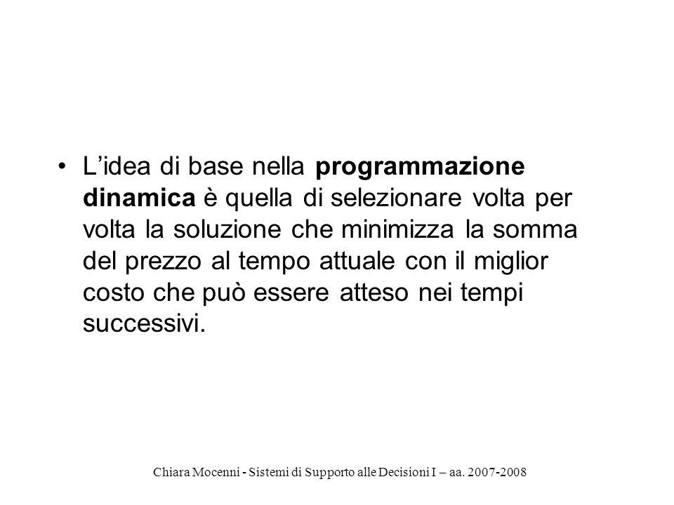 Chiara Mocenni - Sistemi di Supporto alle Decisioni I – aa. 2007-2008 Lidea di base nella programmazione dinamica è quella di selezionare volta per vo