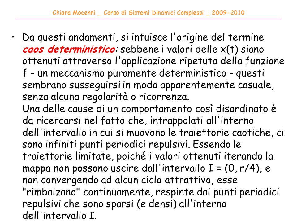 Chiara Mocenni _ Corso di Sistemi Dinamici Complessi _ 2009-2010 ______________________________________________________________________________________ Da questi andamenti, si intuisce l origine del termine caos deterministico: sebbene i valori delle x(t) siano ottenuti attraverso l applicazione ripetuta della funzione f - un meccanismo puramente deterministico - questi sembrano susseguirsi in modo apparentemente casuale, senza alcuna regolarità o ricorrenza.