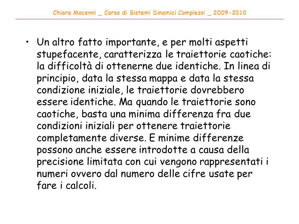Chiara Mocenni _ Corso di Sistemi Dinamici Complessi _ 2009-2010 ______________________________________________________________________________________ Un altro fatto importante, e per molti aspetti stupefacente, caratterizza le traiettorie caotiche: la difficoltà di ottenerne due identiche.