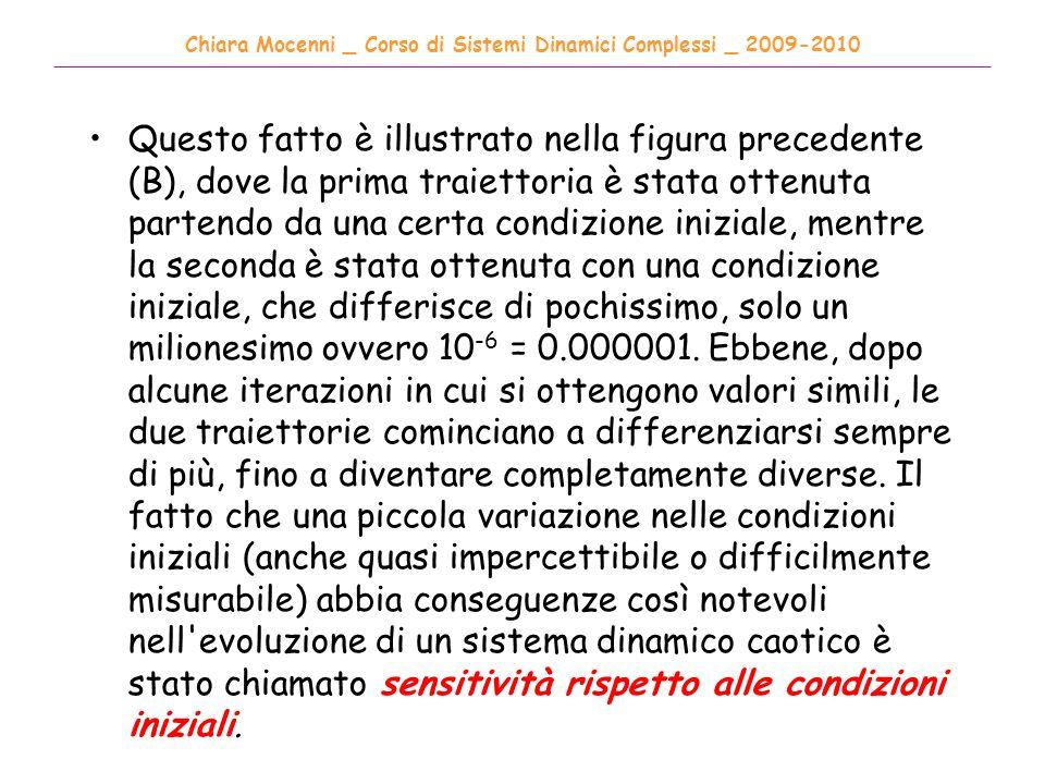 Chiara Mocenni _ Corso di Sistemi Dinamici Complessi _ 2009-2010 ______________________________________________________________________________________ Questo fatto è illustrato nella figura precedente (B), dove la prima traiettoria è stata ottenuta partendo da una certa condizione iniziale, mentre la seconda è stata ottenuta con una condizione iniziale, che differisce di pochissimo, solo un milionesimo ovvero 10 -6 = 0.000001.
