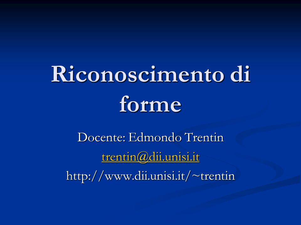 Riconoscimento di forme Docente: Edmondo Trentin trentin@dii.unisi.it http://www.dii.unisi.it/~trentin