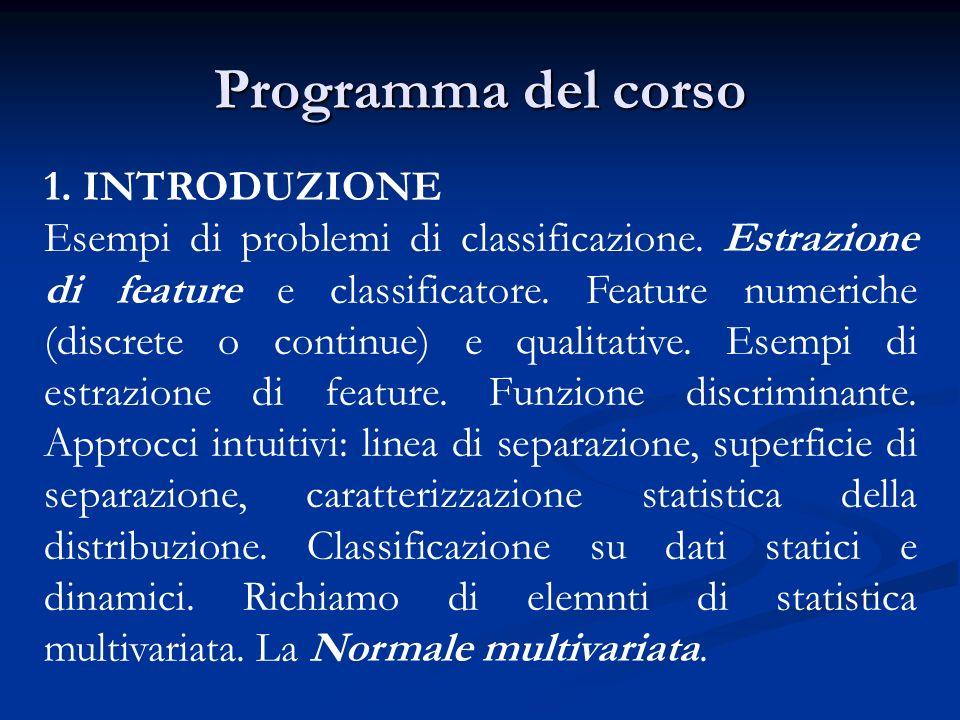 Programma del corso 1. INTRODUZIONE Esempi di problemi di classificazione. Estrazione di feature e classificatore. Feature numeriche (discrete o conti