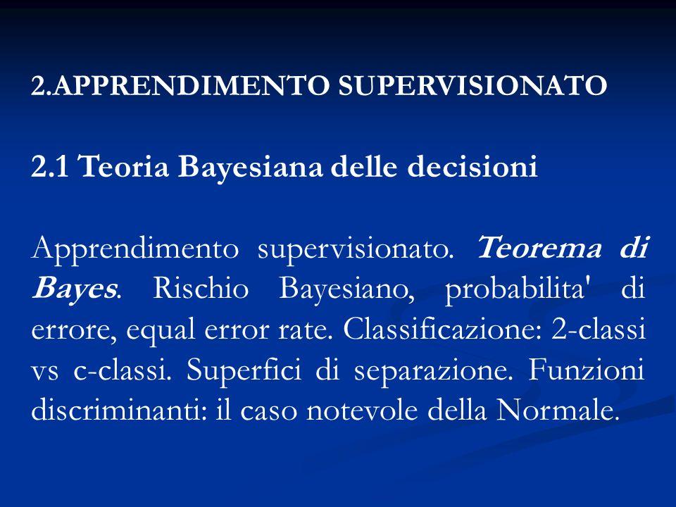 2.APPRENDIMENTO SUPERVISIONATO 2.1 Teoria Bayesiana delle decisioni Apprendimento supervisionato. Teorema di Bayes. Rischio Bayesiano, probabilita' di