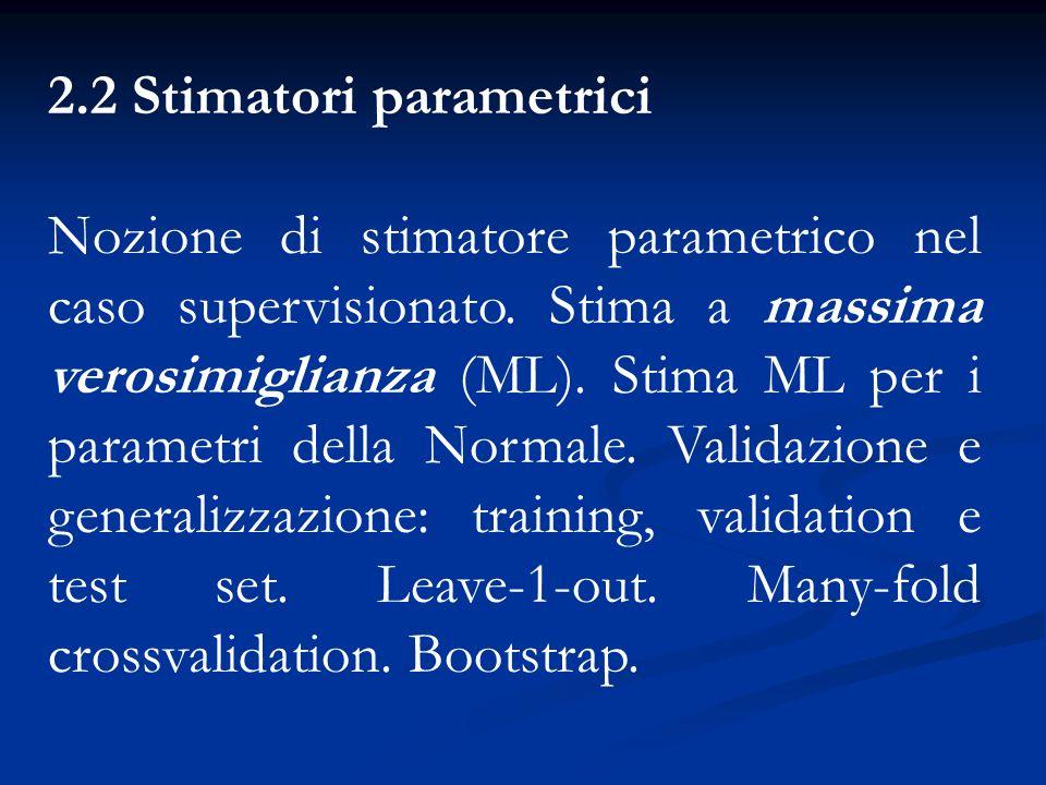 2.2 Stimatori parametrici Nozione di stimatore parametrico nel caso supervisionato. Stima a massima verosimiglianza (ML). Stima ML per i parametri del