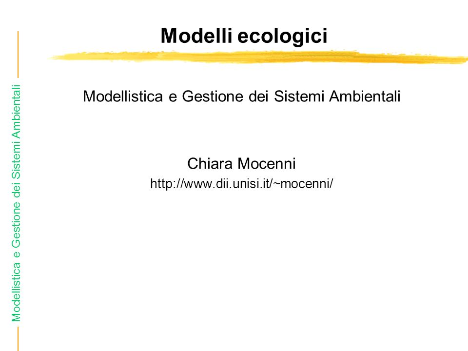 Modellistica e Gestione dei Sistemi Ambientali Modelli ecologici Modellistica e Gestione dei Sistemi Ambientali Chiara Mocenni http://www.dii.unisi.it