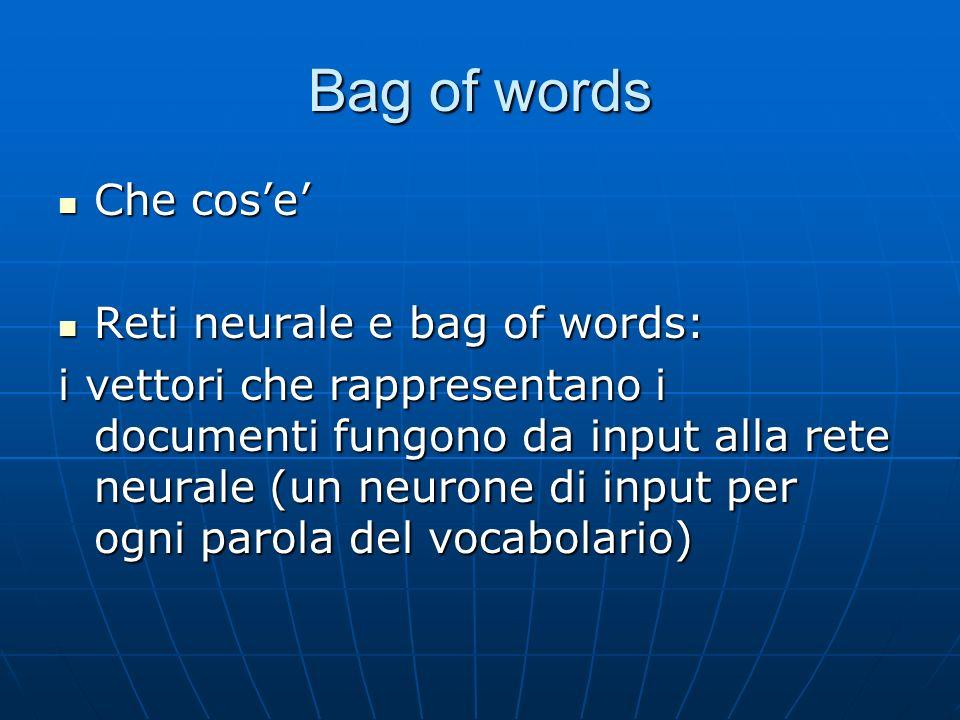 Bag of words Che cose Che cose Reti neurale e bag of words: Reti neurale e bag of words: i vettori che rappresentano i documenti fungono da input alla rete neurale (un neurone di input per ogni parola del vocabolario)