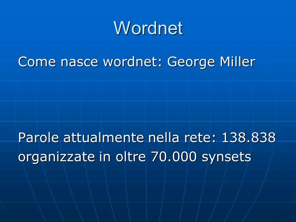 Wordnet Come nasce wordnet: George Miller Parole attualmente nella rete: 138.838 organizzate in oltre 70.000 synsets