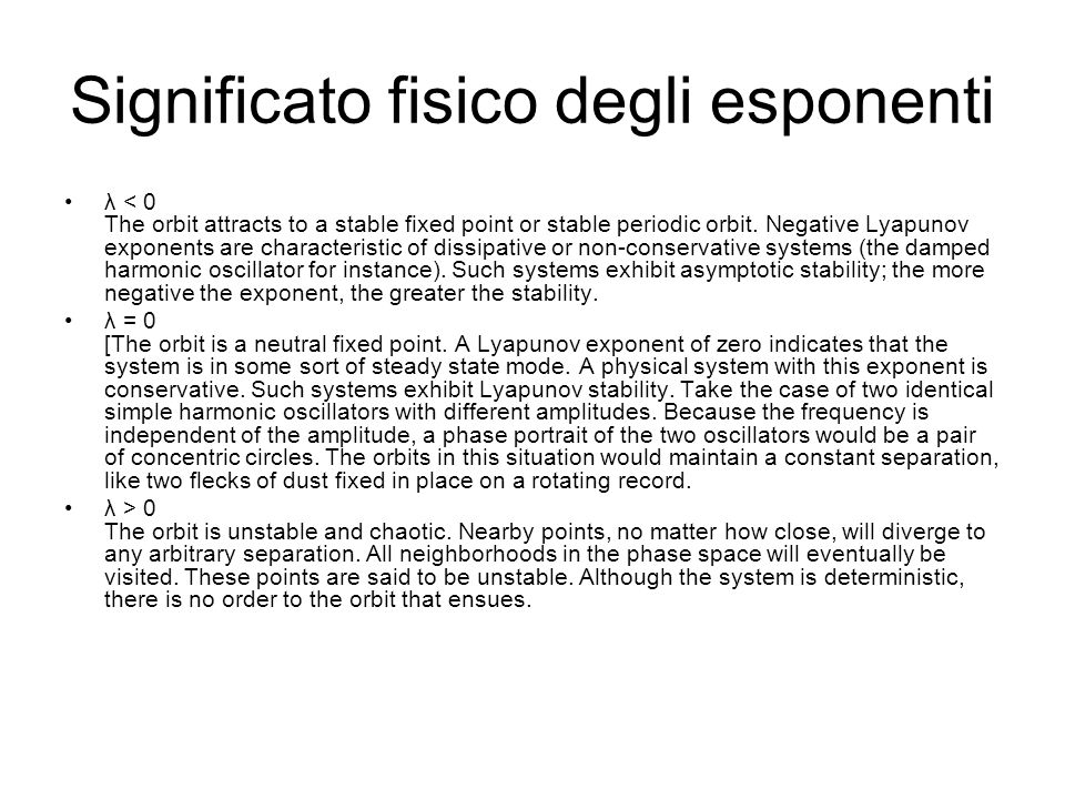 Significato fisico degli esponenti λ < 0 The orbit attracts to a stable fixed point or stable periodic orbit. Negative Lyapunov exponents are characte