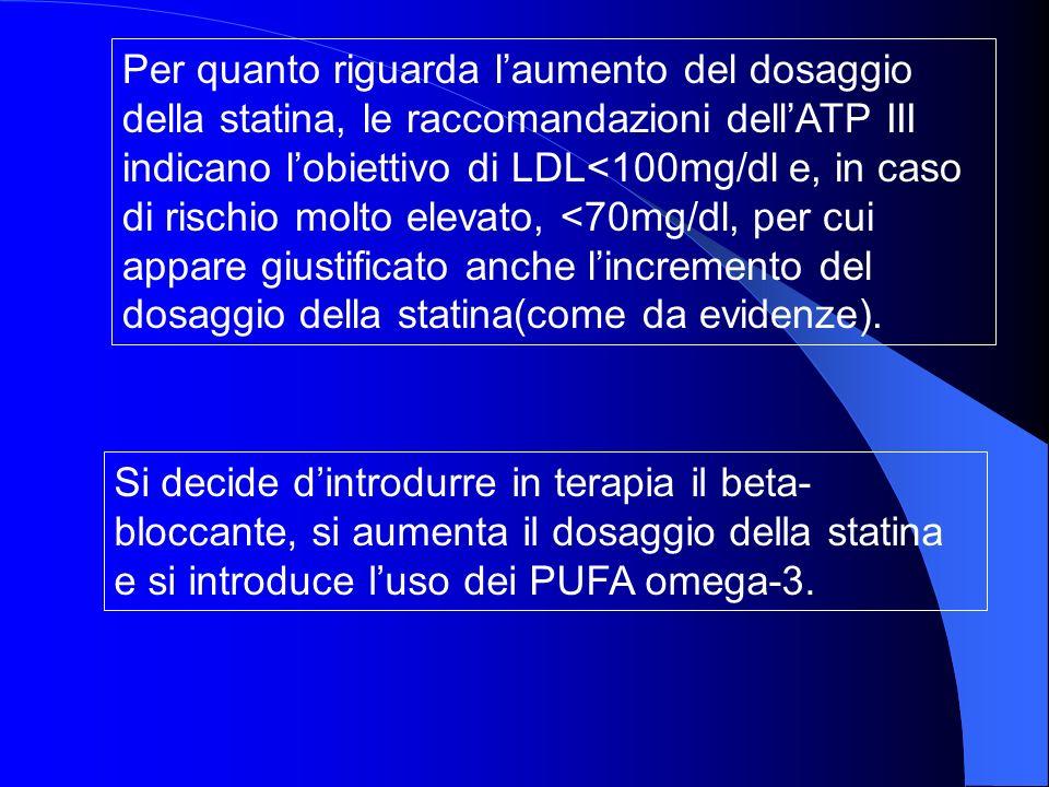 Per quanto riguarda laumento del dosaggio della statina, le raccomandazioni dellATP III indicano lobiettivo di LDL<100mg/dl e, in caso di rischio molto elevato, <70mg/dl, per cui appare giustificato anche lincremento del dosaggio della statina(come da evidenze).