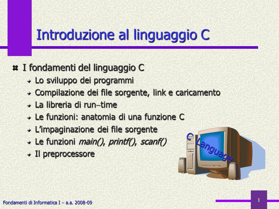 Fondamenti di Informatica I a.a. 2008-09 1 Introduzione al linguaggio C I fondamenti del linguaggio C Lo sviluppo dei programmi Compilazione dei file